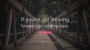 """Quotes About Moving Forward Sam Waterston Quote """"If you're not moving forward you're falling 68"""