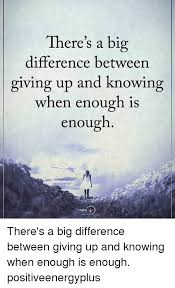 There's a Big Difference Between Giving Up and Knowing When Enough Is Enough  POSITIVE There's a Big Difference Between Giving Up and Knowing When Enough  Is Enough Positiveenergyplus | Meme on ME.ME