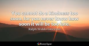 Late Quotes Interesting You Cannot Do A Kindness Too Soon For You Never Know How Soon It