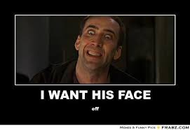 I WANT HIS FACE... - Meme Generator Posterizer via Relatably.com