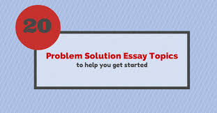 good problem and solution essay topics ga good problem and solution essay topics