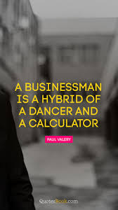 A Businessman Is A Hybrid Of A Dancer And A Calculator Quote By