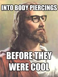 Into body piercings before they were cool - Hipster jesus - quickmeme via Relatably.com