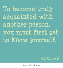 Getting To Know Yourself Quotes Best of To Become Truly Acquainted With Another Person Unknown Good