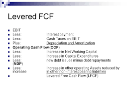11 levered fcf ebit less interest payment less cash ta on ebit plus depreciation and amortization operating cash flow ocf less increase in net working