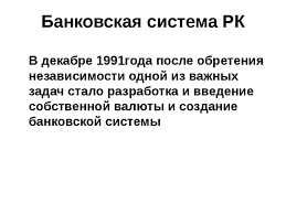 Презентация по теме Банковская система РК  Банковская система РК В декабре 1991года после обретения независимости одной