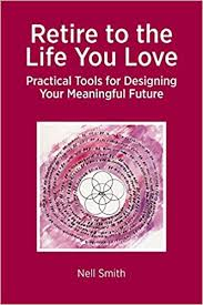 Retire to the Life You Love: Practical Tools for Designing Your Meaningful  Future: Smith, Nell: 9781909193710: Amazon.com: Books