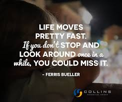 Life Moves Pretty Fast If You Don't Stop And Look Around Once In A Stunning Life Moves Pretty Fast