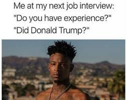 Funniest Trump Transition Memes My Next Job Interview Make Me Happy