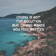 Crying Is Not The Solution But Crying Makes You Feel Better Pictures