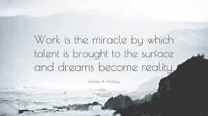 "Dreams Become Reality Quote Best Of Gordon B Hinckley Quote ""Work Is The Miracle By Which Talent Is"