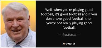Good Football Quotes Amazing John Madden Quote Well When You're Playing Good Football It's