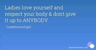 Ladies Respect Yourself Quotes Best Of Ladies Love Yourself And Respect Your Body Dont Give It Up To ANYBODY