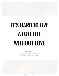 Life Without Love Quotes It's hard to live a full life without love Picture Quotes 14
