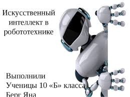 Курсовая работа по теме ИСКУССТВЕННЫЙ ИНТЕЛЛЕКТ В РОБОТОТЕХНИКЕ  Искусственный интеллект в робототехнике Выполнили Ученицы 10 Б класса Берг