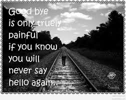 good bye is only truly painful if you know you will never say o again