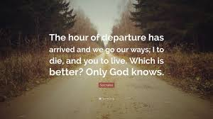 Socrates Quote The Hour Of Departure Has Arrived And We Go Our