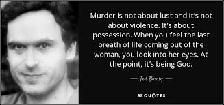 top quotes by ted bundy a z quotes murder is not about lust and it s not about violence it s about possession when you feel the last breath of life coming out of the w you look into