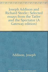 joseph addison and richard steele selected essays from the joseph addison and richard steele selected essays from the tatler and the spectator a gateway edition joseph addison amazon com books