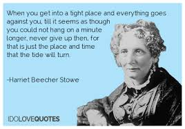 Harriet Beecher Stowe Quotes New Harriet Beecher Stowe Quote When You Get Into A Tight Place And