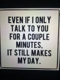 Even If I Talk To You For A Couple Minutes It Still Makes My Day