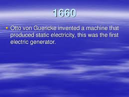 first electric generator. Perfect Electric 5 1660 Otto Von Guericke Invented A Machine That Produced Static Electricity  This Was The First Electric Generator For First Electric Generator