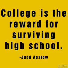 "College is the reward for surviving high school."" -Judd Apatow ..."