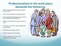 what is professionalism   professionalism relates to a  icular    professionalism in the work place demands the following  mature responsibility and show passion for your