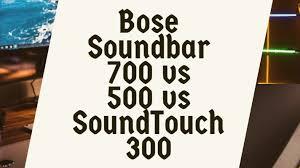 Bose Soundbar 700 Vs 500 Vs Soundtouch 300 Specifications