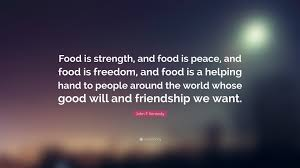 "Quotes About Food And Friendship John F Kennedy Quote ""Food is strength and food is peace and 39"