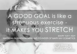Mary Kay Quotes Stunning Mary Kay Ash Quote A Good Goal Is Like A Strenuous Exercise It's