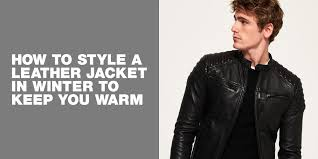 How to style a <b>leather</b> jacket in <b>winter</b> to keep you <b>warm</b>