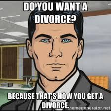 do you want a divorce? because that's how you get a divorce ... via Relatably.com
