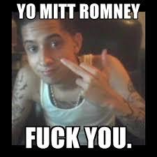 YO MITT ROMNEY FUCK YOU. - Jockin PJ   Meme Generator