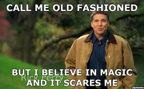 Rick Perry Strong | Call me old fashioned but I believe in magic ... via Relatably.com