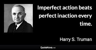 Harry S Truman Quotes Gorgeous Imperfect Action Beats Perfect Inaction Every Time