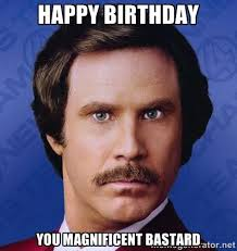 Happy Birthday you magnificent bastard - Ron Burgundy | Meme Generator via Relatably.com
