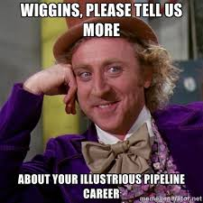 Wiggins, please tell us more About your illustrious pipeline ... via Relatably.com