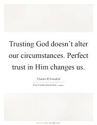 Trust God Quotes Cool Trusting God Doesn't Alter Our Circumstances Perfect Trust In