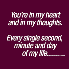 You re in my heart and in my thoughts. Every single second minute.