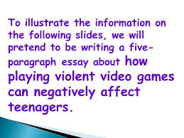 how to write a five paragraph essay five paragraph essays follow  4 to illustrate the information on the following slides we will pretend to be writing a five paragraph essay about how playing violent video games can