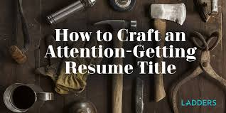 Resume Title Magnificent How To Craft An AttentionGetting Resume Title Ladders
