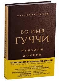 Во <b>имя</b> Гуччи. Мемуары дочери (<b>Патрисия Гуччи</b>) - купить книгу с ...