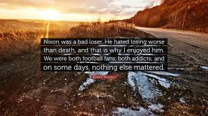 Hunter S Thompson Quote Nixon Was A Bad Loser He Hated Losing