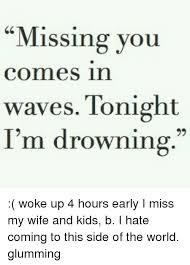 Missing You Commes In Waves Tonight I'm Drowning Woke Up 40 Hours Gorgeous Missing My Wife