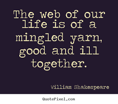 Life Quotes The Web Of Our Life Is Of A Mingled Yarn Good
