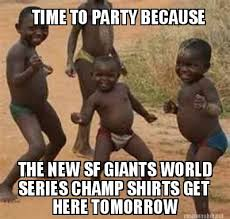 Meme Maker - TIME TO PARTY BECAUSE THE NEW SF GIANTS WORLD SERIES ... via Relatably.com
