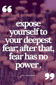 Expose Yourself To Your Deepest Fear After That Fear Has No Power