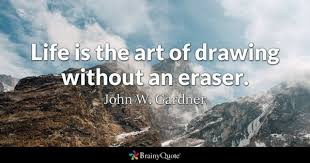 life is the art of drawing without an eraser john w gardner