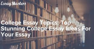 Photo Essay Ideas College Essay Topics Top Stunning College Essay Ideas For Your Essay